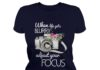 Flower when life gets blurry adjust your focus shirt