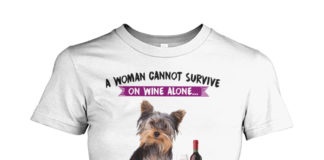 A woman cannot survive on wine alone she also needs a Yorkie women shirt
