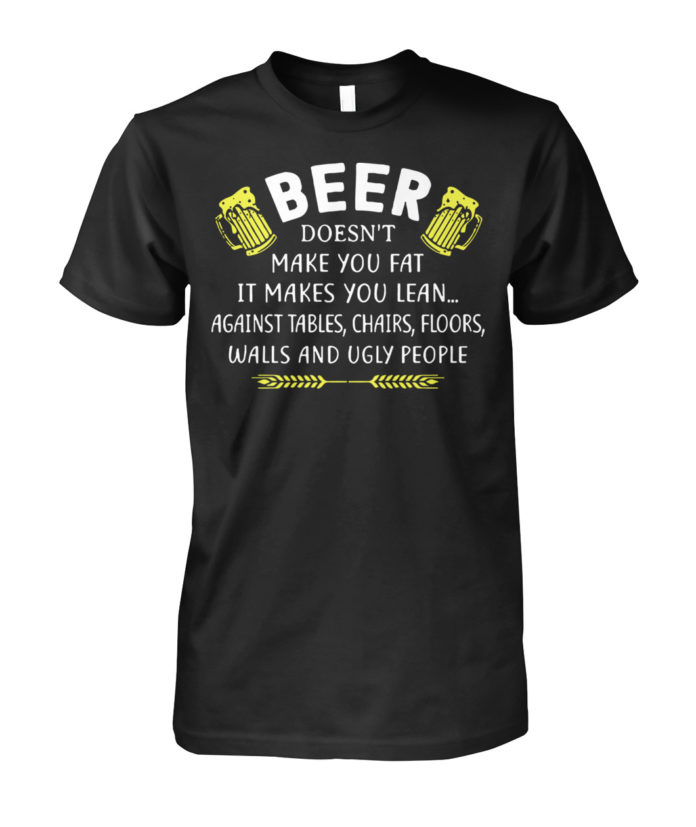 Beer doesn't make you fat it makes you lean unisex shirt