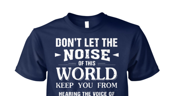 Don't let the noise of this world keep you from hearing the voice shirt