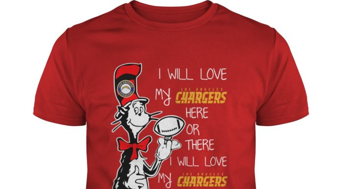 Dr Seuss I will love my Los Angeles Chargers here or there shirt