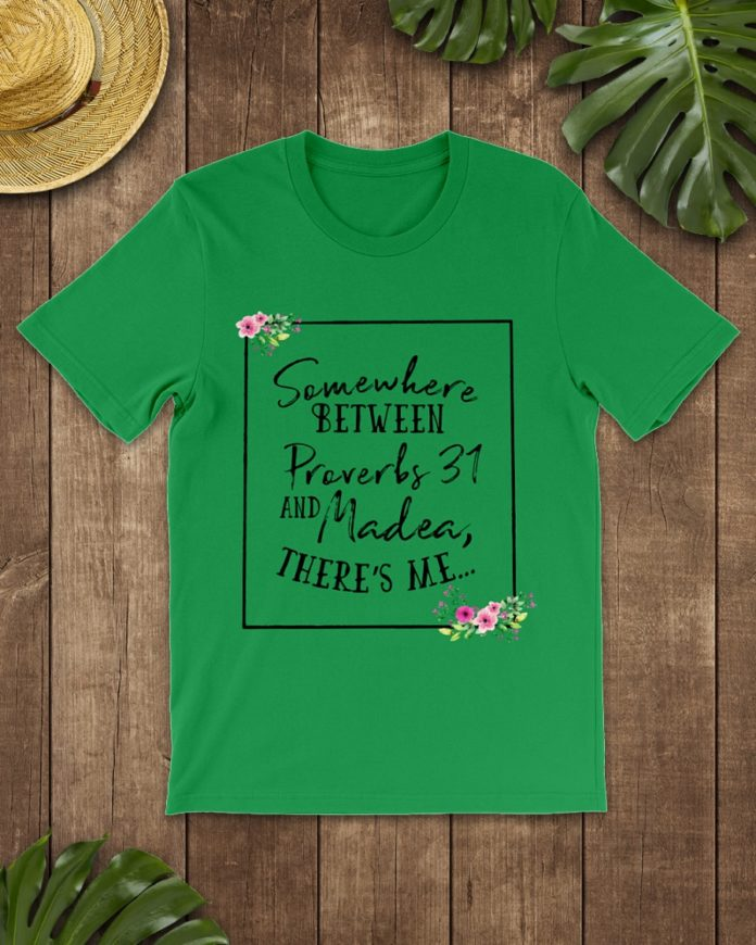 Floral somewhere between proverbs 31 and madea there's me shirt