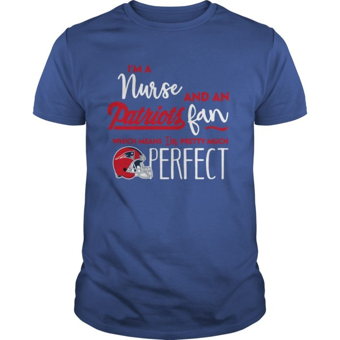 I'm a nurse and an Patriots fan which means I'm pretty much perfect shirt