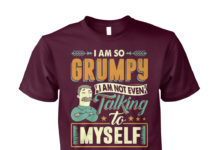 I'm so Grumpy I'm not even talking to myself shirt