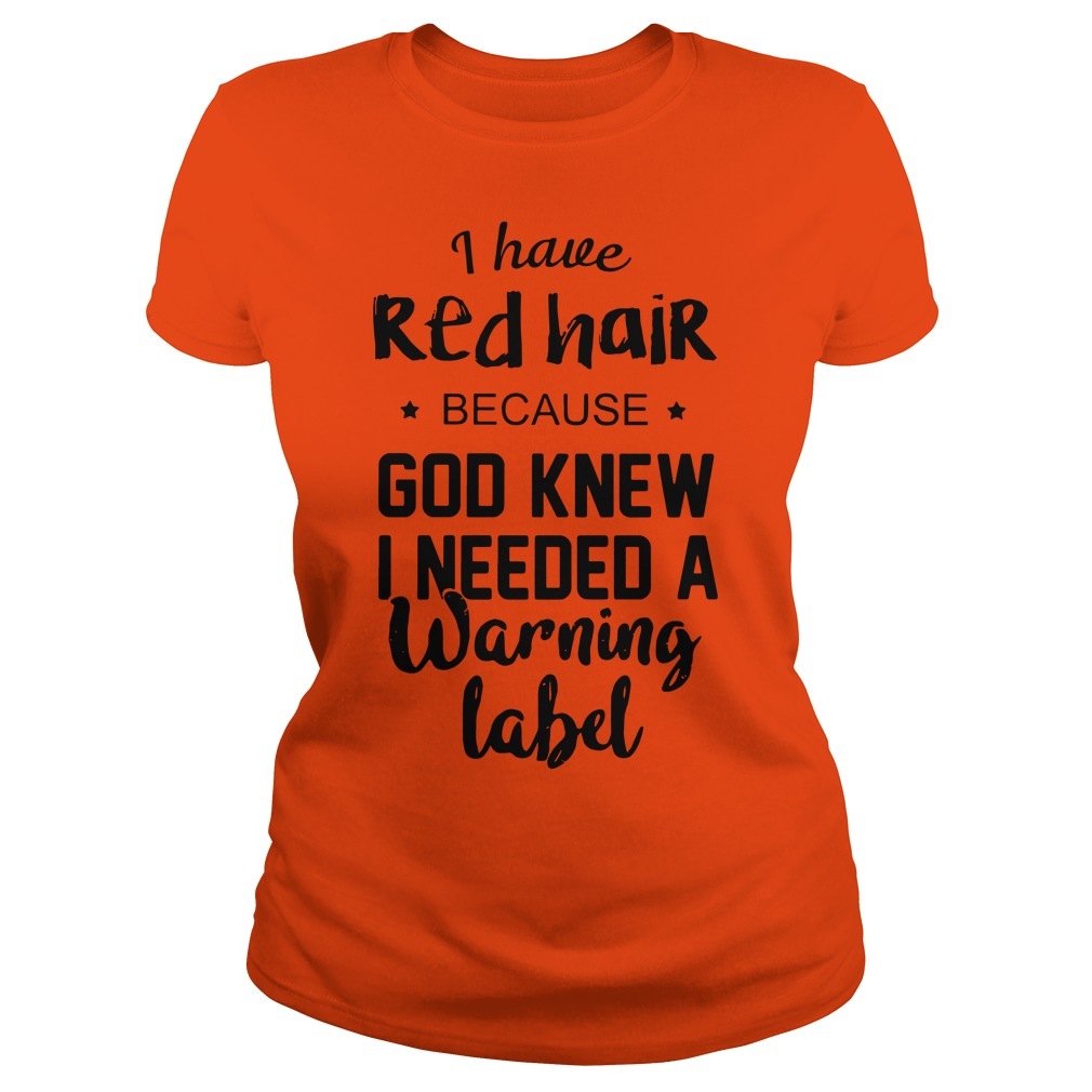I have red hair because God knew I needed a warning label shirt lady tee