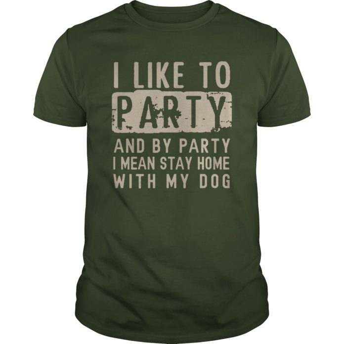 I like to party and by party I mean stay home with my dog shirt