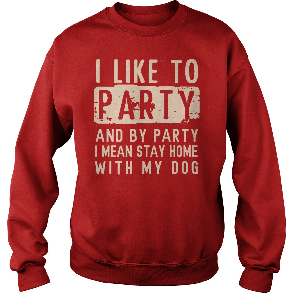 I like to party and by party I mean stay home with my dog shirt sweat shirt - I like to party and by party shirt