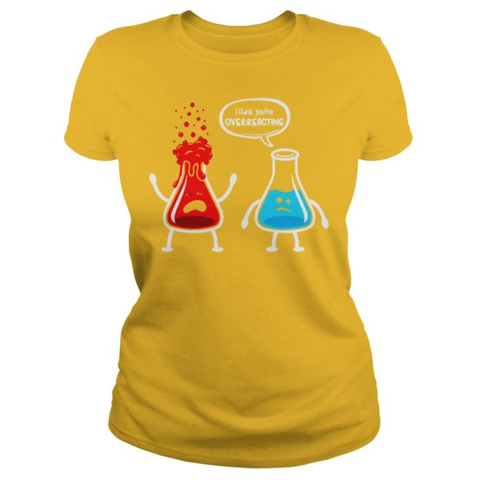 I think you're overreacting nerd chemistry shirt lady tee, I think you're overreacting