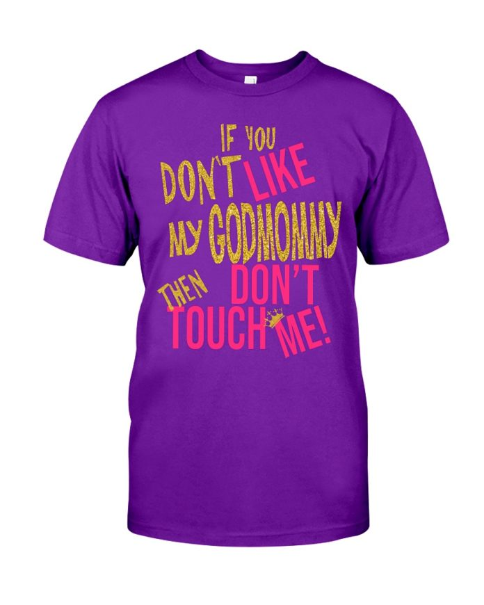 If you don't like my god mommy then don't touch me shirt