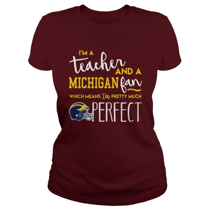 I'm teacher and a michigan fan which means I'm pretty much perfect shirt