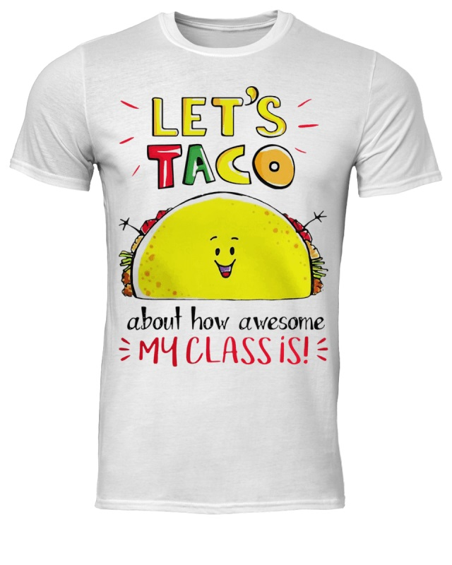 Let's taco about how awesome my class is shirt