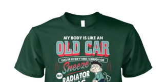 My body is like an old car cause everytime I cough shirt