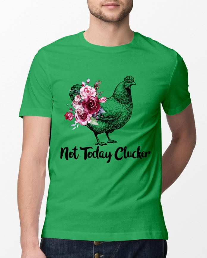 Not Today Clucker Chicken shirt