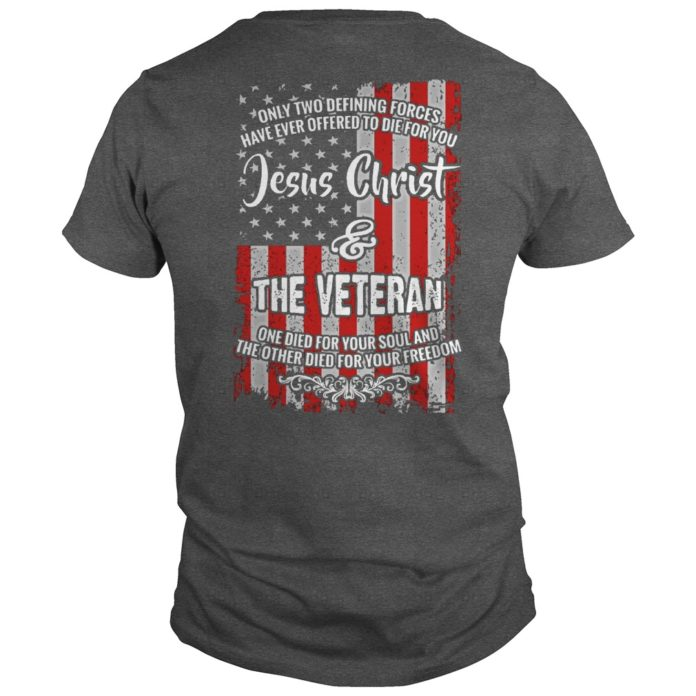 Only two defining forces have ever offered to die for you Jesus Christ and The Veteran shirt