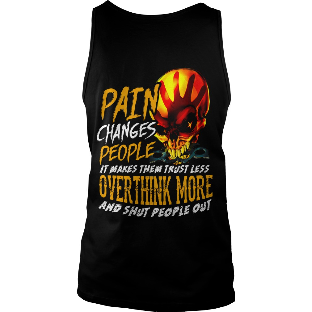Pain changes people it makes them trust less overthink more and shut people out shirt unisex tank top