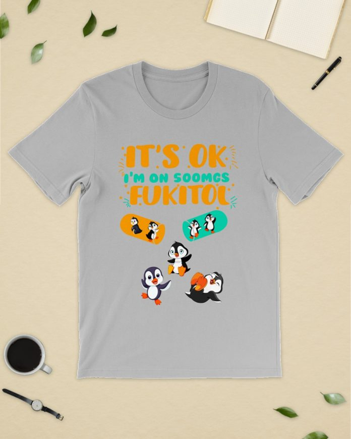 Penguins It's ok I'm on 500mgs of fukitol shirt