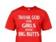 Thank god for girls with big butts shirt