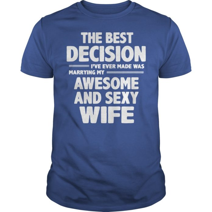 The best decision I've ever made was marrying my awesome and sexy wife shirt - The best decision I've ever made shirt