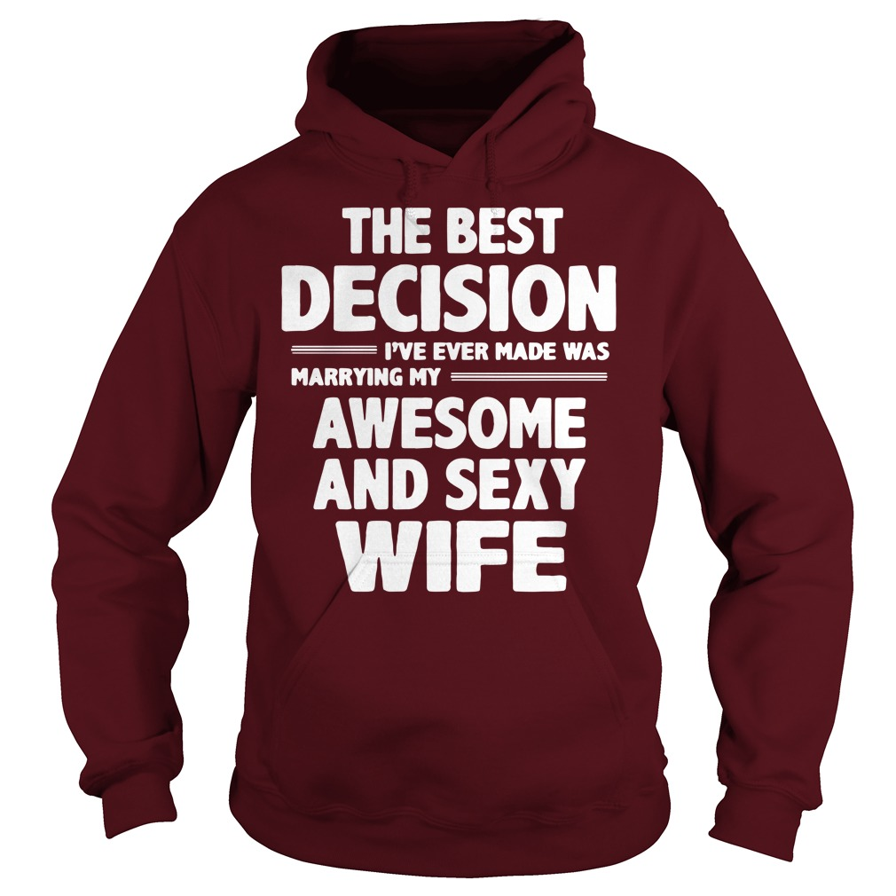 The best decision I've ever made was marrying my awesome and sexy wife shirt hoodie - The best decision I've ever made was marrying shirt