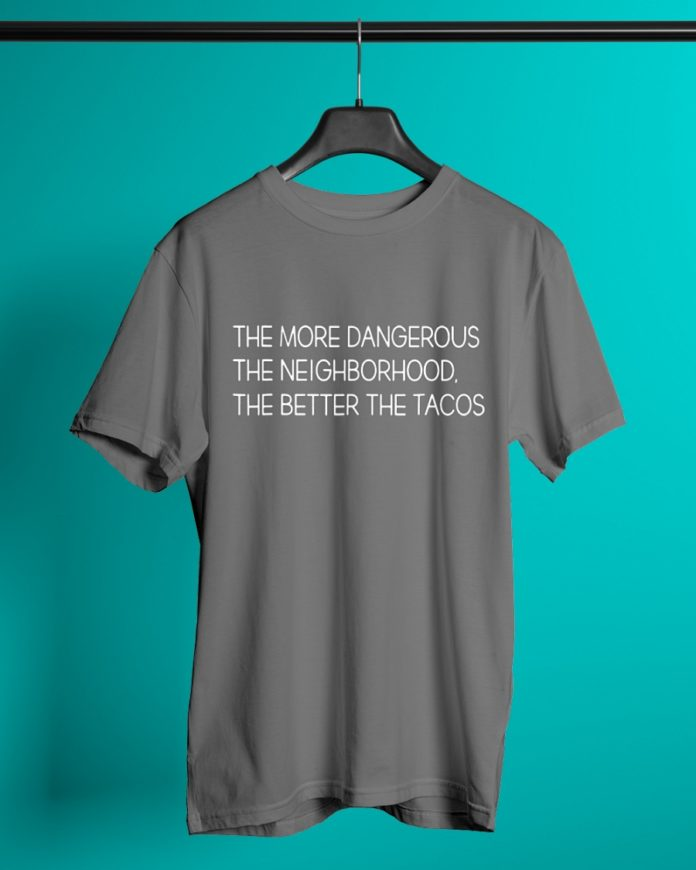 The more dangerous the neighborhood the better the tacos shirt