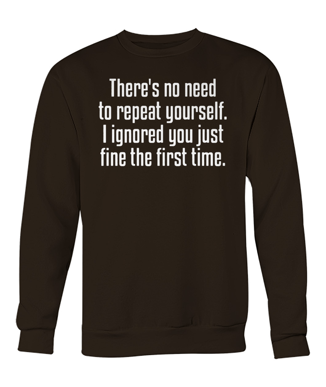 There's no need to repeat yourself I ignored you sweatshirt