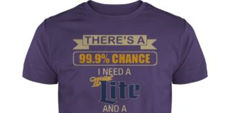 There's a 99.9% chance I need a Miller Lite and a 100% chance shirt, There's a 99.9% chance I need a Miller Lite shirt
