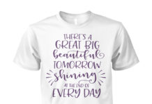 There's a great big beautiful tomorrow shining at the end of every day unisex shirt