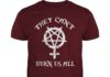 They can burn us all shirt