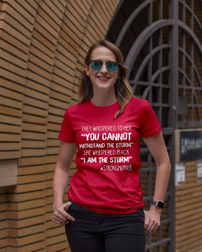 They whispered to her you cannot withstand the storm strong mother shirt