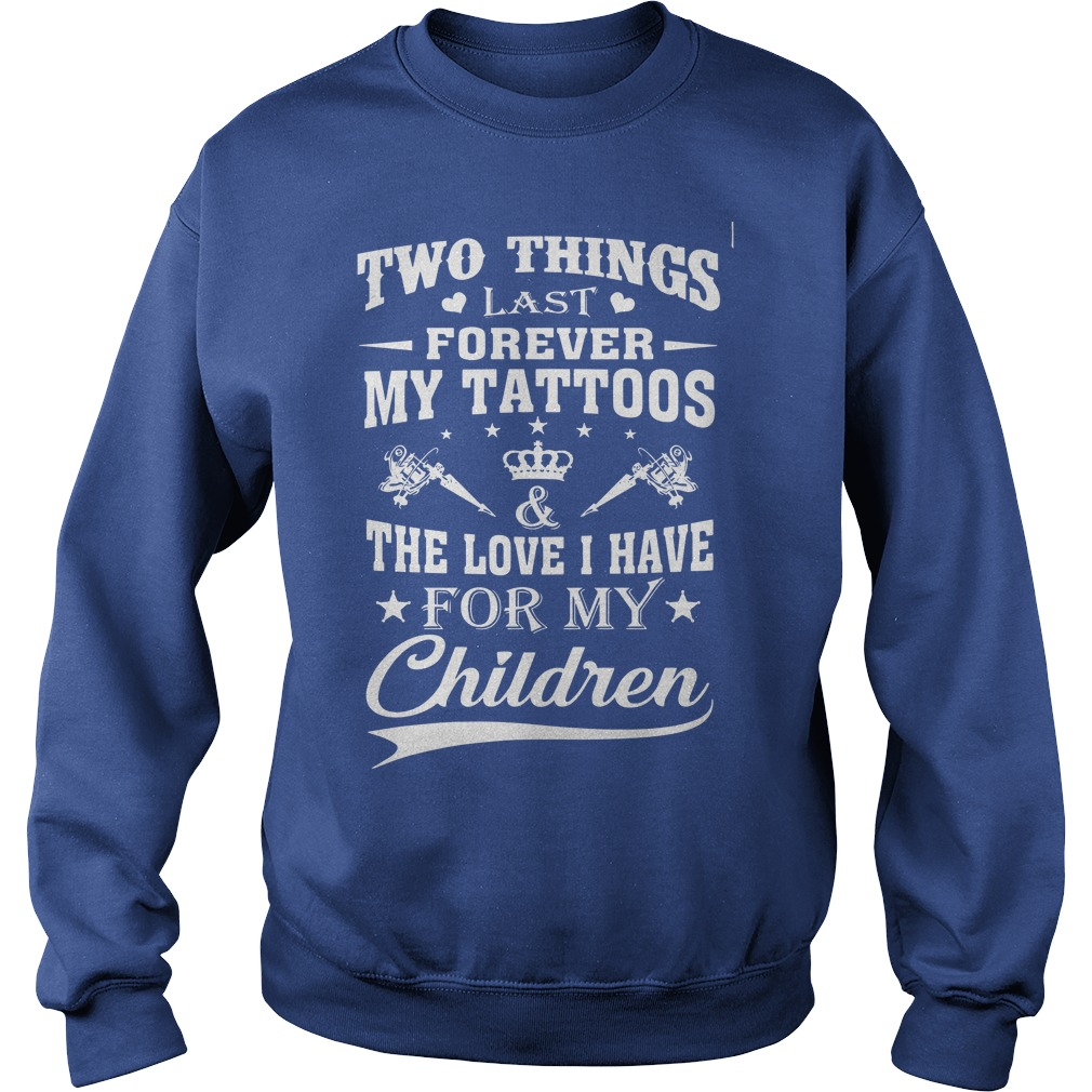 Two things last forever my tattoos love i have for my children shirt sweat shirt
