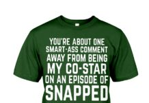 You're about one smart ass comment away from being my co star on an episode of snapped shirt