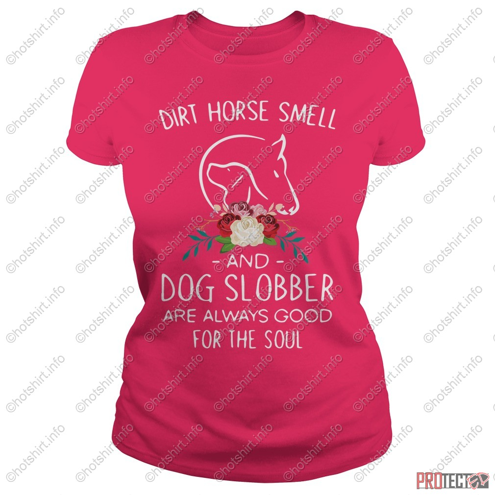 Dirt horse smell and dog slobber are always good for the soul shirt, lady tee