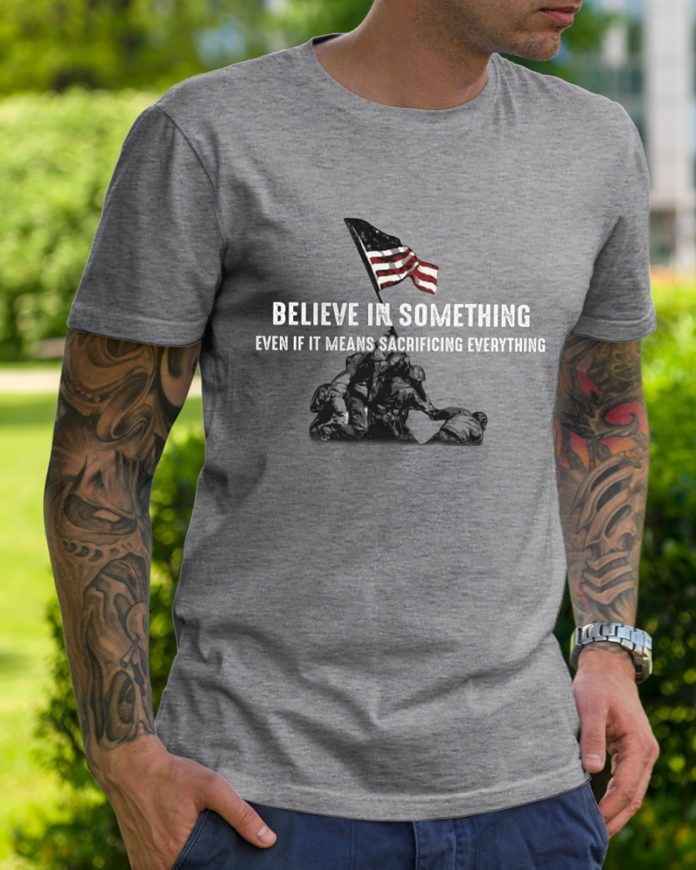 Believe in something even if it means sacrificing everything shirt