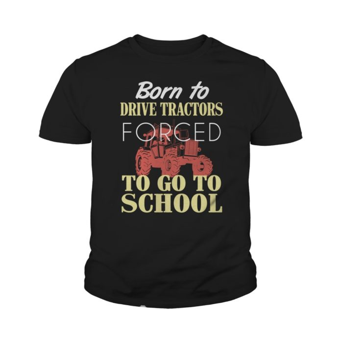 Born to drive tractors forced to go to school youth shirt
