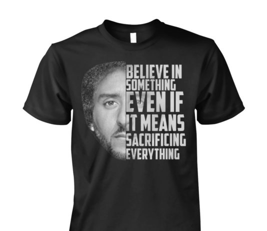 Colin Kaepernick believe in something even if it means sacrificing everything unisex shirt