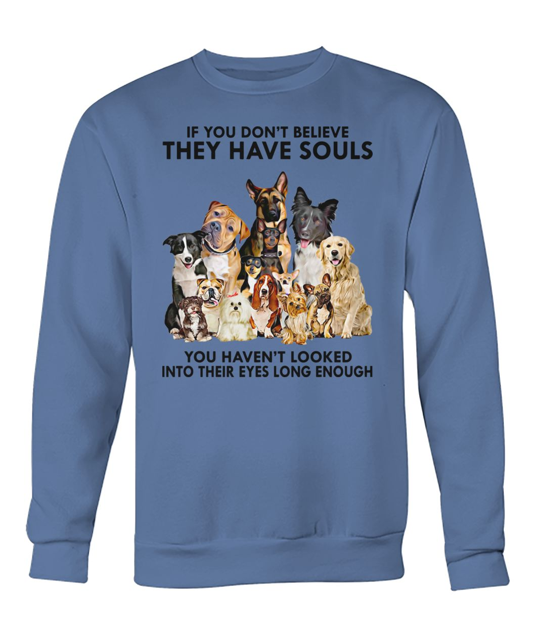 Dogs if you don't believe they have souls crew neck sweatshirt