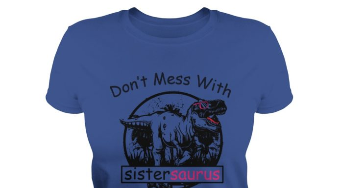Don't mess with sister saurus you'll get jurassicked shirt