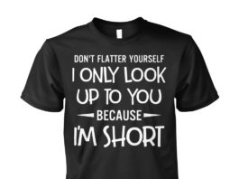 Don't flatter yourself I only look up to you because I'm short unisex shirt