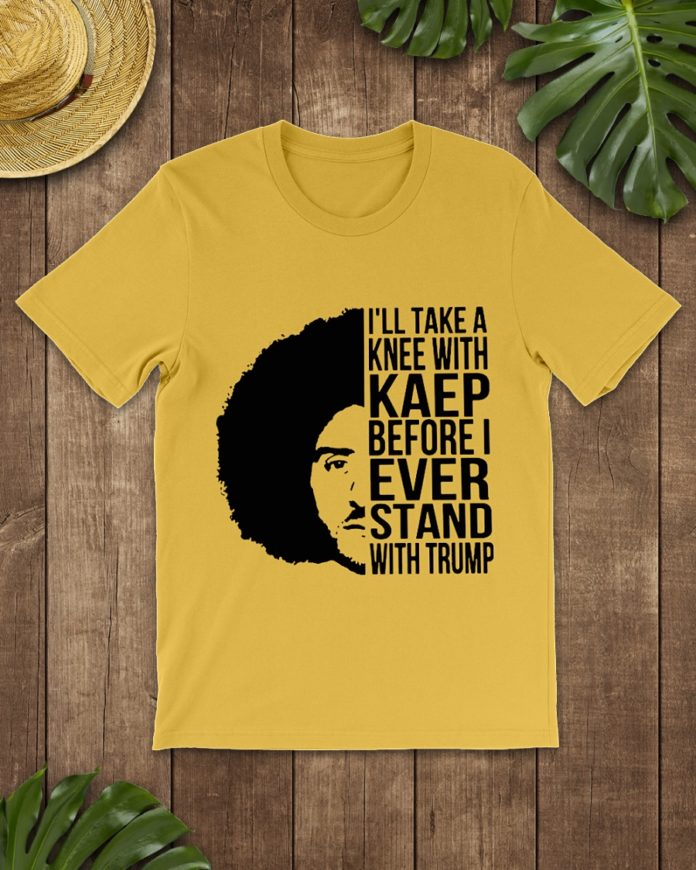 I'll take a knee with Colin Kaepernick before I ever stand with Trump shirt
