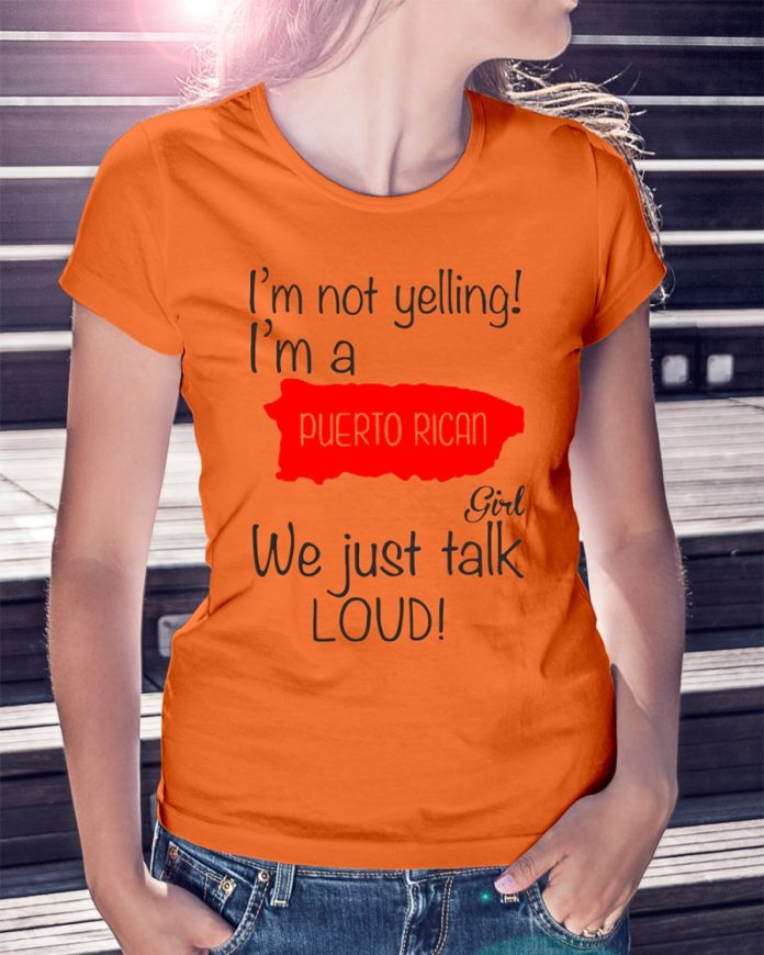 I'm not yelling I'm a Puerto Rican girl we just talk Loud shirt