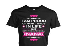 I am proud of many things in life but nothing beats being a nana shirt