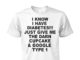 I know I have diabetes, just give me the darn cupcake and google type 1 shirt