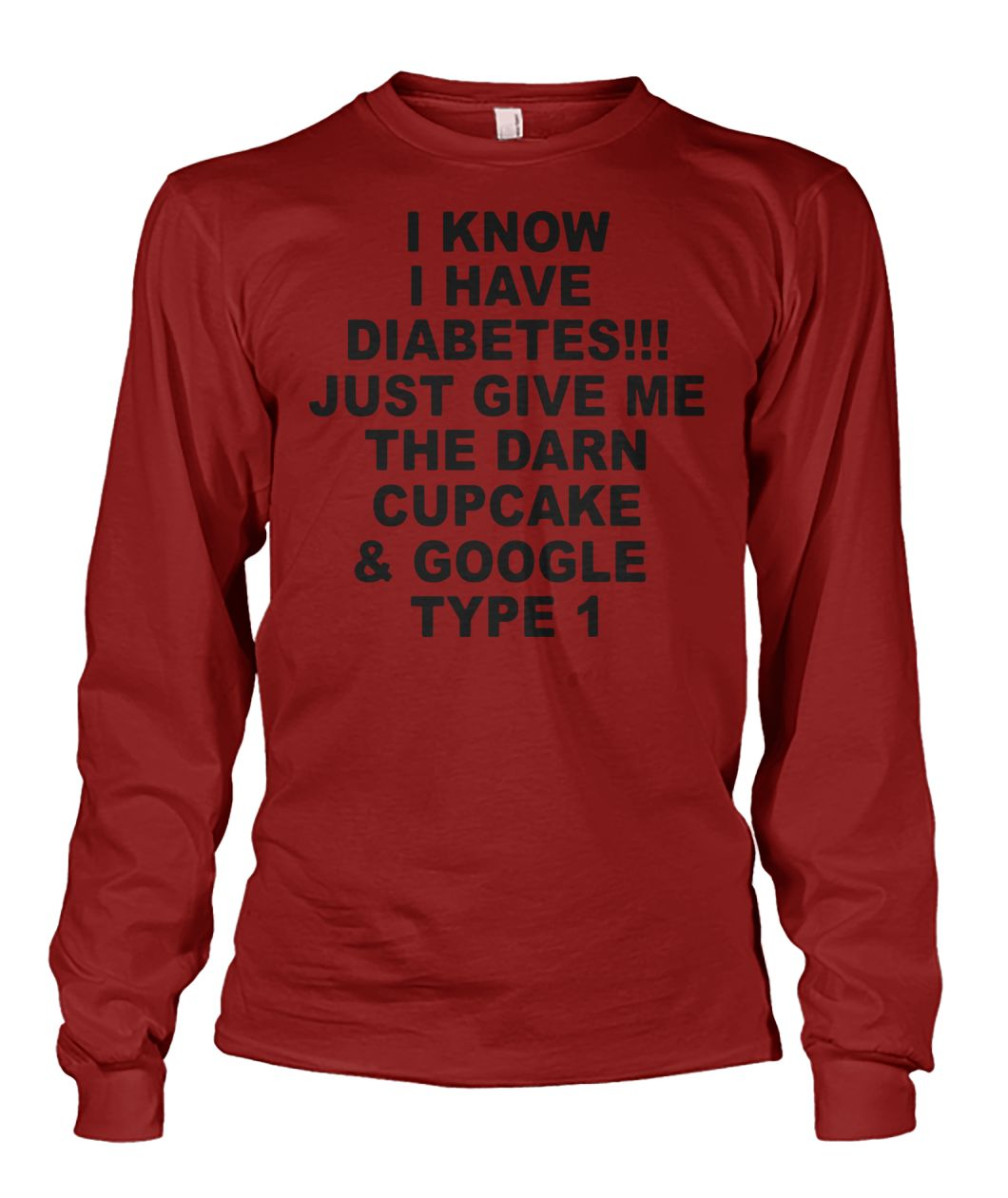 I know I have diabetes, just give me the darn cupcake and google type 1 unisex long sleeve