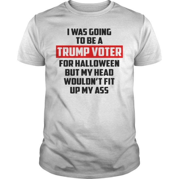 I was going to be a Trump Voter for Halloween but my head wouldn't fit up my ass unisex shirt
