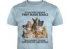 If you dont believe they have souls you havent looked into their eyes long enough Dog shirt