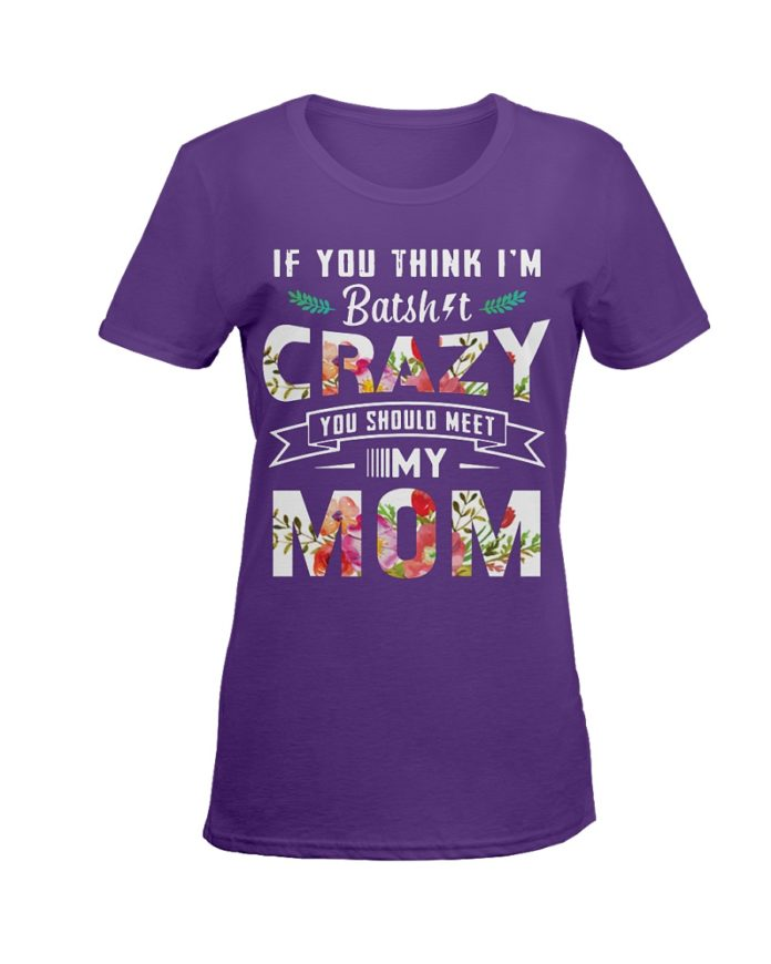 If you think I'm batshit crazy you should meet my mom floral shirt