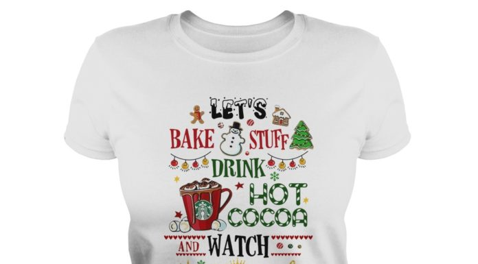 Let's bake stuff drink hot cocoa and watch Hallmark Christmas movies lady shirt