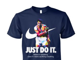 Muhammad Ali just do it believe in something even if it means sacrificing everything unisex cotton tee