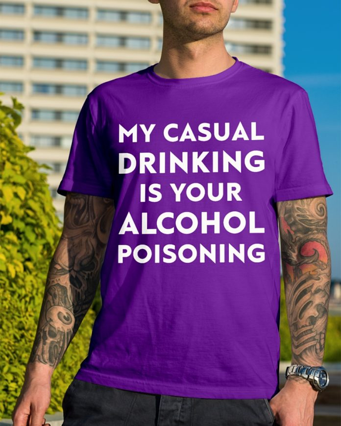 My casual drinking is your alcohol poisoning shirt