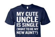 My cute uncle is single wanna be my new aunt shirt